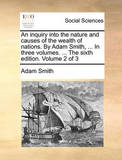 An Inquiry Into the Nature and Causes of the Wealth of Nations. by Adam Smith, ... in Three Volumes. ... the Sixth Edition. Volume 2 of 3 by Adam Smith