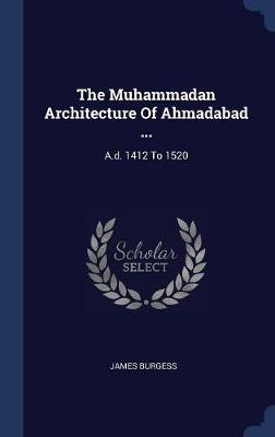 The Muhammadan Architecture of Ahmadabad ... by James Burgess