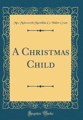 A Christmas Child (Classic Reprint) by Mrs Molesworth MacMillan Co Walt Crane image
