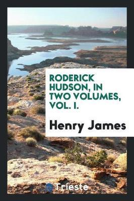 Roderick Hudson, in Two Volumes, Vol. I. by Henry James