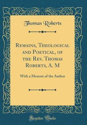Remains, Theological and Poetical, of the Rev. Thomas Roberts, A. M by Thomas Roberts image