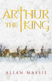 Arthur the King: A Romance by Allan Massie image