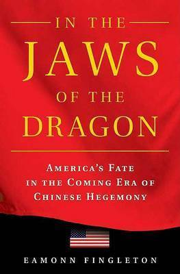 In the Jaws of the Dragon: America's Fate in the Coming Era of Chinese Hegemony by Eamonn Fingleton