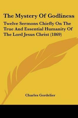The Mystery Of Godliness: Twelve Sermons Chiefly On The True And Essential Humanity Of The Lord Jesus Christ (1869) by Charles Gordelier
