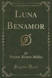 Luna Benamor (Classic Reprint) by Vicente Blasco Ib'anez