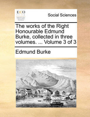 The Works of the Right Honourable Edmund Burke, Collected in Three Volumes. ... Volume 3 of 3 by Edmund Burke