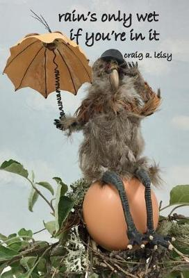 Rain's Only Wet If You're in It by Craig A Leisy