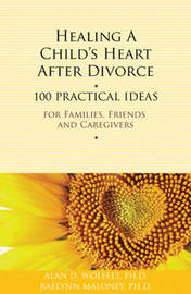 Healing a Child's Heart After Divorce by Alan D Wolfelt