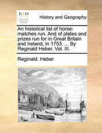 An Historical List of Horse-Matches Run. and of Plates and Prizes Run for in Great Britain and Ireland, in 1753. ... by Reginald Heber. Vol. III. by Reginald Heber