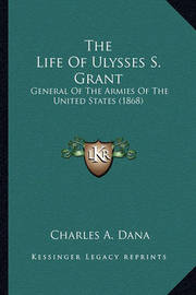 The Life of Ulysses S. Grant the Life of Ulysses S. Grant: General of the Armies of the United States (1868) General of the Armies of the United States (1868) by Charles A Dana