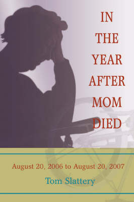 In the Year After Mom Died: August 20, 2006 to August 20, 2007 by Tom Slattery