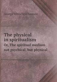 The Physical in Spiritualism Or, the Spiritual Medium Not Psychical, But Physical by George Whitefield Samson