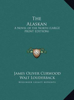 The Alaskan: A Novel of the North (Large Print Edition) by James Oliver Curwood