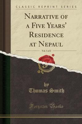 Narrative of a Five Years' Residence at Nepaul, Vol. 1 of 2 (Classic Reprint) by Thomas Smith