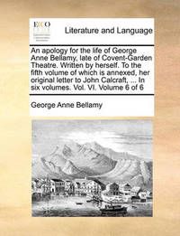 An Apology for the Life of George Anne Bellamy, Late of Covent-Garden Theatre. Written by Herself. to the Fifth Volume of Which Is Annexed, Her Original Letter to John Calcraft, ... in Six Volumes. Vol. VI. Volume 6 of 6 by George Anne Bellamy