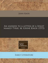 An Answer to a Letter of a Iesuit Named Tyrie, Be Iohne Knox (1572) by John Knox (Macquarie University, Australia)