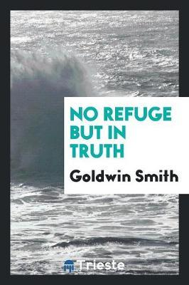 No Refuge But in Truth by Goldwin Smith