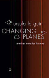 Changing Planes: Armchair Travel for the Mind by Ursula K. Le Guin