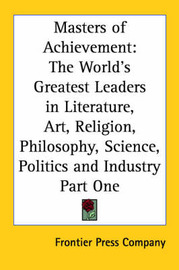 Masters of Achievement: The World's Greatest Leaders in Literature, Art, Religion, Philosophy, Science, Politics and Industry Part One by Frontier Press Company image