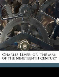Charles Lever; Or, the Man of the Nineteenth Century by William Gresley