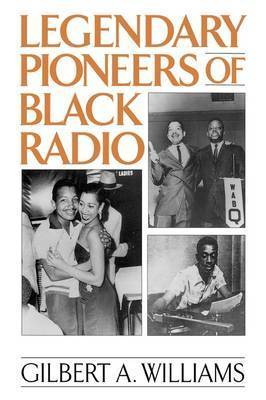 Legendary Pioneers of Black Radio by Gilbert Anthony Williams