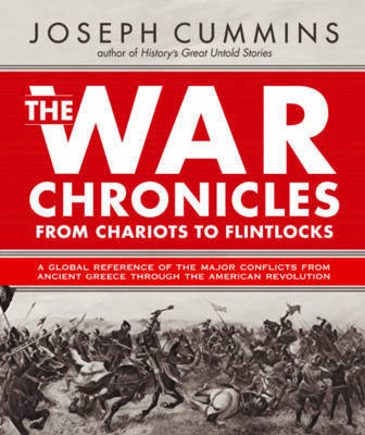 War Chronicles: From Chariots to Flintlocks: A Global Reference of All the Major Conflicts from Ancient Greece to the American Revolution by Joseph Cummins
