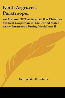 Keith Argraves, Paratrooper: An Account of the Service of a Christian Medical Corpsman in the United States Army Paratroops During World War II by George W. Chambers