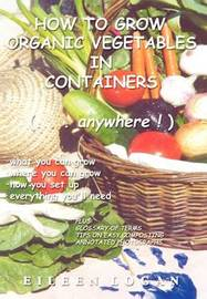How to Grow Organic Vegetables in Containers (...Anywhere!) by Eileen Logan