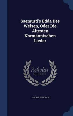Saemurd's Edda Des Weisen, Oder Die Altesten Normannischen Lieder by Jakob L Studach