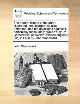 The Natural History of the Earth, Illustrated, and Inlarged by John Woodward