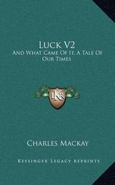 Luck V2: And What Came of It, a Tale of Our Times by Charles Mackay