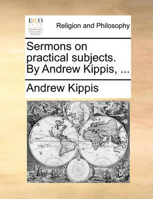 Sermons on Practical Subjects. by Andrew Kippis, by Andrew Kippis