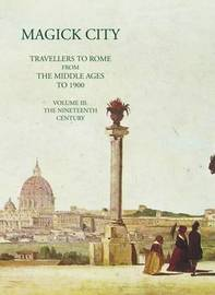 Magick City: Travellers to Rome from the Middle Ages to 1900: Volume 3 by Ronald T. Ridley
