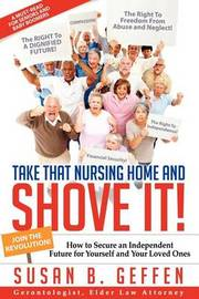Take That Nursing Home and Shove It! by Susan B Geffen