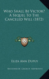 Who Shall Be Victor? a Sequel to the Canceled Will (1872) by Eliza Ann Dupuy