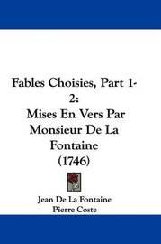 Fables Choisies, Part 1-2: Mises En Vers Par Monsieur de La Fontaine (1746) by Jean de La Fontaine