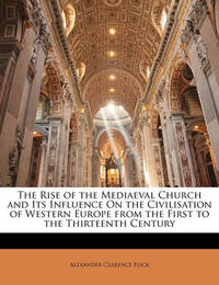 The Rise of the Mediaeval Church and Its Influence on the Civilisation of Western Europe from the First to the Thirteenth Century by Alexander Clarence Flick