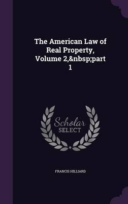 The American Law of Real Property, Volume 2, Part 1 by Francis Hilliard