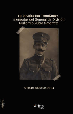 La Revolucion Triunfante: Memorias Del General De Division Guillermo Rubio Navarrete by General, Guillermo Rubio Navarrete image