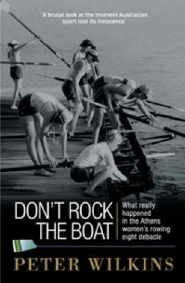 Don't Rock the Boat: The Story Behind the Women's Rowing Eights Disaster at the Athens Olympics by Peter Wilkins