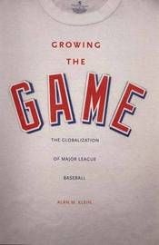 Growing the Game: The Globalization of Major League Baseball by Alan M Klein image