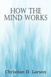 How the Mind Works by Christian D Larson