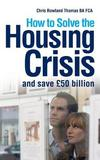 How to Solve the Housing Crisis by MR Chris Rowland Thomas