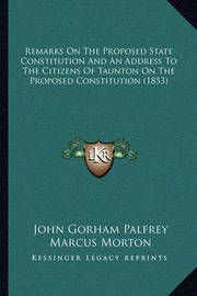 Remarks on the Proposed State Constitution and an Address to the Citizens of Taunton on the Proposed Constitution (1853) by John Gorham Palfrey