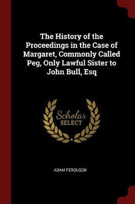 The History of the Proceedings in the Case of Margaret, Commonly Called Peg, Only Lawful Sister to John Bull, Esq by Adam Ferguson image