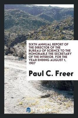 Sixth Annual Report of the Director of the Bureau of Science to the Honorable the Secretary of the Interior. for the Year Ending August 1, 1907 by Paul C Freer