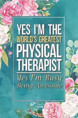 Physical Therapist Gift Yes I'm The World's Greatest Physical Therapist Yes I'm Busy Being Awesome by Press