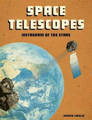 Space Telescopes: Instagram of the Stars (Future Space) by Andrew Langley