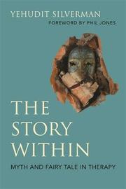 The Story Within - Myth and Fairy Tale in Therapy by Yehudit Silverman