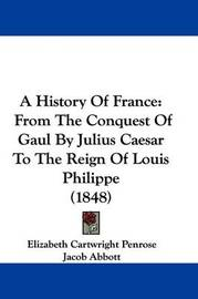 A History of France: From the Conquest of Gaul by Julius Caesar to the Reign of Louis Philippe (1848) by Elizabeth Cartwright Penrose